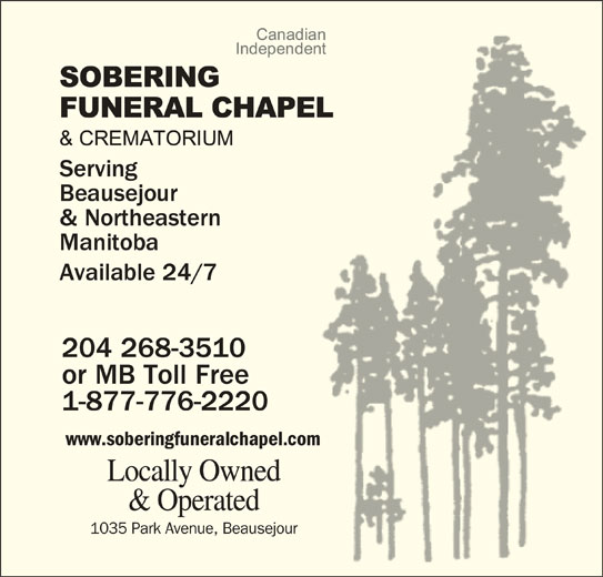 Sobering Funeral Chapel & Crematorium (204-268-3510) - Display Ad - Serving Beausejour & Northeastern Manitoba Available 24/7 204 268-351010 or MB Toll Freeee 1-877-776-2220  220 www.soberingfuneralchapel.comh Locally Ownedwned & Operatedated 1035 Park Avenue, BeausejourBeausejour