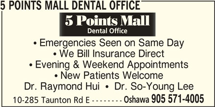 5 Points Mall Dental Office (905-571-4005) - Display Ad - 5 POINTS MALL DENTAL OFFICE  Emergencies Seen on Same Day  We Bill Insurance Direct  Evening & Weekend Appointments  New Patients Welcome Dr. Raymond Hui    Dr. So-Young Lee Oshawa 905 571-4005 10-285 Taunton Rd E --------