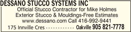 Dessano Stucco Systems Inc (905-821-7778) - Display Ad - DESSANO STUCCO SYSTEMS INCDESSANO STUCCO SYSTEMS INC DESSANO STUCCO SYSTEMS INC Official Stucco Contractor for Mike Holmes Exterior Stucco & Mouldings-Free Estimates www.dessano.com Call 416-992-9441 175 Innville Cres ------------ Oakville 905 821-7778