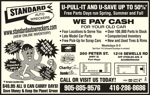 Standard Auto Wreckers (416-286-8686) - Display Ad - SCARBOROUGH Huge Expanded UPIC Rd S260 PE Rose Glen TER ST. Hamilton Rd County Rd 2 CALL OR VISIT US TODAY! Toronto Location Only $49.95 ALL U CAN CARRY DAYS! 416-286-8686 Late Model Car Parts Computerized Inventory (VIEW ONLINE INVENTORY) Free Pick-Up for Scrap Cars  New and Used Tires & Rims ATPICA ET LL US GET LUPI Weekdays 8-5 SG 90 DAYTYRTY PAR RT Sat-Sun* 9-3 (closed Sundays in winter) WARRW ARANN 260 PETER ST. 1216 SEWELLS RD (HWY 2) OFF STEELES AVE. E Port Hope U-PULL-IT AND U-SAVE UP TO 50% Free Parts Days run Spring, Summer and Fall AUTO WRECKERS WE PAY CASH FOR YOUR OLD CAR Four Locations to Serve You  Over 100,000 Parts In Stock www.standardautowreckers.com Save Money & Keep the Planet Green 905-885-9576