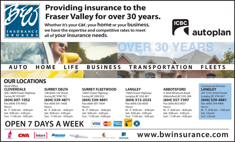 B & W Insurance Brokers (604-591-7891) - Display Ad - Commercial DivisionHead Office LANGLEYCLOVERDALE ABBOTSFORDLANGLEYSURREY FLEETWOODSURREY DELTA 201-5735 203rd Street306-18690 Fraser Highway 4-2054 Whatcom Road19825 Fraser Highway16007 Fraser Highway108-8434 120 Street Langley, BC V3A 8A7Surrey, BC V3S 8E7 Abbotsford, BC V3G 2K8Langley, BC V3A 4E1Surrey, BC V4N 0G2Surrey, BC V3W 7S2 (604) 539-4881(604) 607-1052 (604) 557-7397(604) 513-2533(604) 539-4891(604) 539-4871 Fax: (604) 534-4906Fax: (604) 575-8452 Fax: (604) 853-0037Fax: (604) 530-6050Fax: (604) 597-7434Fax: (604) 591-5438 Hours:Hours: Hours:Hours:Hours:Hours: M - F:  8:00 am  - 5:00 pmM - F:  8:00 am  - 8:00 pm M - F:  8:00 am  - 8:00 pmM - F:  8:00 am  - 8:00 pmM - F:  8:00 am  - 8:00 pmM - F:  8:00 am  - 6:00 pm Sat:  ClosedSat:  9:00 am - 5:00 pm Sat:  9:00 am - 5:00 pmSat:  9:00 am - 5:00 pmSat:  9:00 am - 5:00 pmSat:  9:00 am - 5:00 pm Sun:  ClosedSun:  11:00 am - 4:00 pm Sun:  11:00 am - 4:00 pmSun:  11:00 am - 4:00 pmSun:  11:00 am - 4:00 pmSun:  11:00 am - 4:00 pm OUR LOCATIONS