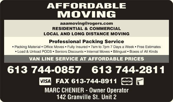 Affordable Moving (613-744-0857) - Display Ad - AFFORDABLE MOVING RESIDENTIAL & COMMERCIAL LOCAL AND LONG DISTANCE MOVING Professional Packing Service Packing Material   Office Moves   Fully Insured   7am to 7pm 7 Days a Week   Free Estimates Load & Unload PODS   Seniors Discounts   Internal Moves   Bilingual   Boxes of All Kinds VAN LINE SERVICE AT AFFORDABLE PRICES 613 744-0857   613 744-2811 FAX 613-744-8911 MARC CHENIER - Owner Operator 142 Granville St. Unit 2