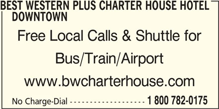 Best Western Plus (1-877-772-3297) - Display Ad - BEST WESTERN PLUS CHARTER HOUSE HOTEL DOWNTOWN Free Local Calls & Shuttle for Bus/Train/Airport www.bwcharterhouse.com No Charge-Dial ------------------- 1 800 782-0175