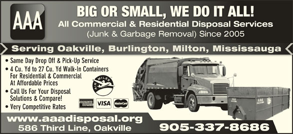 AAA All Commercial & Residential Disposal Services (905-337-8686) - Display Ad - BIG OR SMALL, WE DO IT ALL!BIG OR SMALL, WE DO IT ALL! All Commercial & Residential Disposal ServicesAll Commercial & Residential Disposal Services AAA (Junk & Garbage Removal) Since 2005nk & Garbage Removal) Since 2005 Same Day Drop Off & Pick-Up Service  Same Day Drop Off & Pick-Up Service 4 Cu. Yd to 27 Cu. Yd Walk-In Containers For Residential & Commercial At Affordable Prices Call Us For Your Disposal Solutions & Compare! Very Competitive Rates www.aaadisposal.orgwww.aaadisposal.org 905-337-8686 586 Third Line, Oakville 905-337-8686 586 Third Line, Oakville Serving Oakville, Burlington, Milton, MississaugaServing Oakville, Burlington, Milton, Mississauga