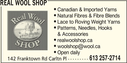 Real Wool Shop (613-257-2714) - Display Ad - REAL WOOL SHOP Canadian & Imported Yarns Natural Fibres & Fibre Blends Lace to Roving Weight Yarns Patterns, Needles, Hooks & Accessories realwoolshop.ca Open daily 613 257-2714 142 Franktown Rd Carltn Pl --------- REAL WOOL SHOP Canadian & Imported Yarns Natural Fibres & Fibre Blends Lace to Roving Weight Yarns Patterns, Needles, Hooks & Accessories realwoolshop.ca Open daily 613 257-2714 142 Franktown Rd Carltn Pl ---------