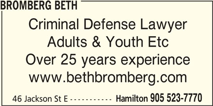 Beth Bromberg (905-523-7770) - Display Ad - BROMBERG BETH Criminal Defense Lawyer Adults & Youth Etc Over 25 years experience www.bethbromberg.com Hamilton 905 523-7770 46 Jackson St E -----------