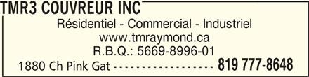 TMR3 Couvreur Inc (819-777-8648) - Annonce illustrée======= - TMR3 COUVREUR INCTMR3 COUVREUR INC TMR3 COUVREUR INC Résidentiel - Commercial - Industriel www.tmraymond.ca R.B.Q.: 5669-8996-01 819 777-8648 1880 Ch Pink Gat ------------------