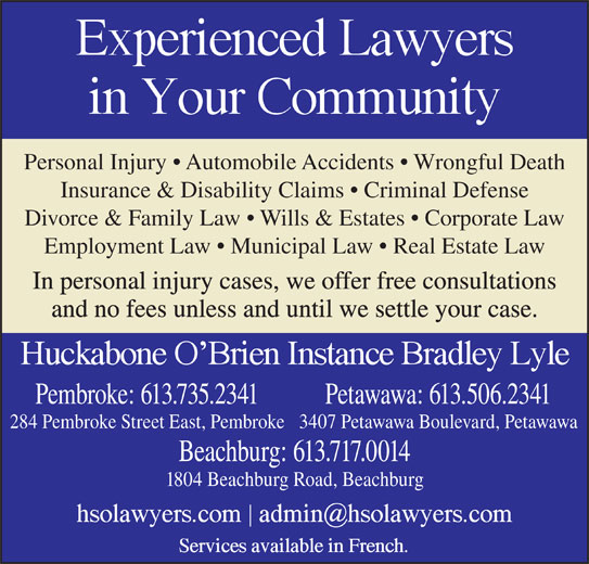 Huckabone O'Brien Instance Bradley Lyle (613-735-2341) - Display Ad - Personal Injury   Automobile Accidents   Wrongful Death Insurance & Disability Claims   Criminal Defense Divorce & Family Law   Wills & Estates   Corporate Law Employment Law   Municipal Law   Real Estate Law In personal injury cases, we offer free consultations and no fees unless and until we settle your case. Pembroke: 613.735.2341 Petawawa: 613.506.2341 Beachburg: 613.717.0014 1804 Beachburg Road, Beachburg 284 Pembroke Street East, Pembroke3407 Petawawa Boulevard, Petawawa