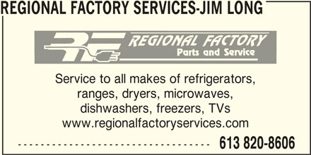 Regional Factory Services - Jim Long (613-820-8606) - Display Ad - REGIONAL FACTORY SERVICES-JIM LONG Service to all makes of refrigerators, ranges, dryers, microwaves, dishwashers, freezers, TVs www.regionalfactoryservices.com ---------------------------------- 613 820-8606