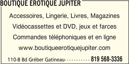 Boutique Erotique Jupiter (819-568-3336) - Annonce illustrée======= - Commandes téléphoniques et en ligne www.boutiqueerotiquejupiter.com 819 568-3336 110-B Bd Gréber Gatineau----------- Vidéocassettes et DVD, jeux et farces BOUTIQUE EROTIQUE JUPITER Accessoires, Lingerie, Livres, Magazines
