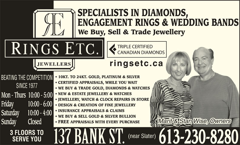 Rings Etcetera Jewellers (613-230-8280) - Display Ad - TRIPLE CERTIFIEDED CANADIAN DIAMONDSAMONDS ringsetc.cac.ca 10KT. TO 24KT. GOLD, PLATINUM & SILVER BEATING THE COMPETITION CERTIFIED APPRAISALS, WHILE YOU WAIT SINCE 1977 WE BUY & TRADE GOLD, DIAMONDS & WATCHESS NEW & ESTATE JEWELLERY & WATCHES Mon - Thurs  10:00 - 5:00 JEWELLERY, WATCH & CLOCK REPAIRS IN STOREE DESIGN & CREATION OF FINE JEWELLERY Friday            10:00 - 6:00 INSURANCE APPRAISALS & CLAIMS Saturday       10:00 - 4:00 WE BUY & SELL GOLD & SILVER BULLION Marit & Stan Wise, OwnersMarit & Stan Wise, Owners FREE APPRAISALS WITH EVERY PURCHASE Sunday          Closed 3 FLOORS TO (near Slater) SERVE YOU 613-230-8280 SPECIALISTS IN DIAMONDS, ENGAGEMENT RINGS & WEDDING BANDS We Buy, Sell & Trade Jewellery