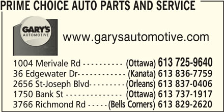 Prime Choice Auto Parts and Service (613-725-9640) - Display Ad - PRIME CHOICE AUTO PARTS AND SERVICE www.garysautomotive.com (Ottawa) 613 725-9640 1004 Merivale Rd ---------- 36 Edgewater Dr------------ (Kanata) 613 836-7759 2656 St-Joseph Blvd--------- (Orleans) 613 837-0406 1750 Bank St -------------- (Ottawa) 613 737-1917 3766 Richmond Rd ----- (Bells Corners) 613 829-2620
