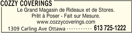 Cozzy Coverings (613-725-1222) - Annonce illustrée======= - COZZY COVERINGS Le Grand Magasin de Rideaux et de Stores. Prêt à Poser - Fait sur Mesure. www.cozzycoverings.com ----------- 613 725-1222 1309 Carling Ave Ottawa COZZY COVERINGS