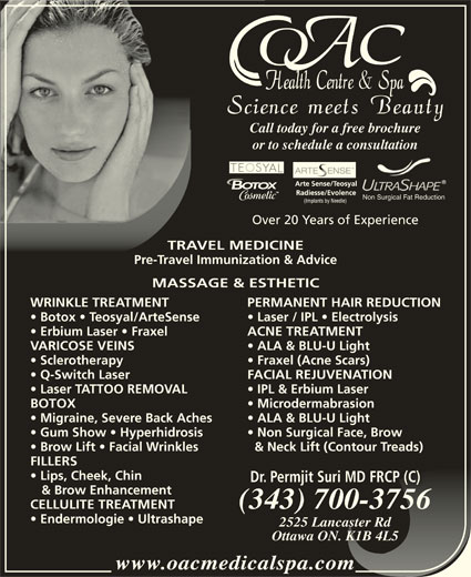 OAC Health Centre & Spa (613-260-5666) - Display Ad - Call today for a free brochureCall t or to schedule a consultationor to Non Surgical Fat Reduction Over 20 Years of Experience TRAVEL MEDICINETRAVEL MEDIC Pre-Travel Immunization & AdvicePre-Travel Immunization MASSAGE & ESTHETICMASSAGE & ESTH WRINKLE TREATMENT Non Brow Lift   Facial Wrinkles & Neck Lift (Contour Treads)row Lift   Facial Wrinkles & Ne FILLERSFILLERS Lips, Cheek, Chin  Lips, Cheek, Chin Dr. Permjit Suri MD FRCP (C)Permjit Suri MD FRCP (C)Dr. & Brow Enhancement & Brow Enhancement (343) 700-3756(343) 700-3756 CELLULITE TREATMENT Endermologie   Ultrashape 2525 Lancaster Rd2525 Lancaster Rd Ottawa ON. K1B 4L5Ottawa ON. K1B 4L5 www.oacmedicalspa.comwww.oacmedicalspa.com PERMANENT HAIR REDUCTIONWRINKLE TREATMENT PERM Botox   Teosyal/ArteSense Laser / IPL   Electrolysisotox   Teosyal/ArteSense Lase Erbium Laser   Fraxel ACNE TREATMENTrbium Laser   Fraxel ACNE VARICOSE VEINS ALA & BLU-U LightVARICOSE VEINS ALA Sclerotherapy Fraxel (Acne Scars)rotherapy Frax Q-Switch Laser FACIAL REJUVENATION  Q-Switch Laser FACIAL Laser TATTOO REMOVAL IPL & Erbium Laser  Laser TATTOO REMOVAL IPL BOTOX MicrodermabrasionBOTOX Micr Migraine, Severe Back Aches ALA & BLU-U Light  Migraine, Severe Back Aches ALA Gum Show   Hyperhidrosis Non Surgical Face, Brow  Gum Show   Hyperhidrosis