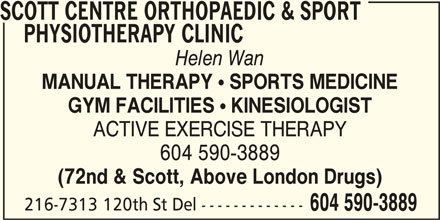 Scott Centre Orthopaedic & Sport Physiotherapy Clinic (604-590-3889) - Display Ad - SCOTT CENTRE ORTHOPAEDIC & SPORT PHYSIOTHERAPY CLINIC Helen Wan MANUAL THERAPY  SPORTS MEDICINE GYM FACILITIES  KINESIOLOGIST ACTIVE EXERCISE THERAPY 604 590-3889 (72nd & Scott, Above London Drugs) 216-7313 120th St Del ------------- 604 590-3889