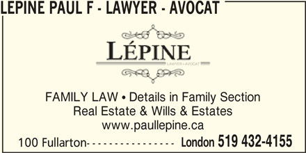 Lépine Paul F - Lawyer - Avocat (519-432-4155) - Display Ad - LEPINE PAUL F - LAWYER - AVOCAT FAMILY LAW  Details in Family Section Real Estate & Wills & Estates www.paullepine.ca London 519 432-4155 100 Fullarton----------------
