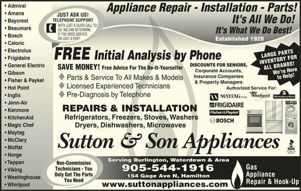 Sutton & Son Appliances (905-544-1916) - Display Ad - Admiral  Admiral Appliance Repair - Installation - Parts!Appliance Repair - Installation - Parts! Amana  Amana JUST ASK US! TELEPHONE SUPPORT Baycrest  Baycrest It's All We Do!It's All We Do! WITH JUST A QUICK CALL TO Beaumark  Beaumark US, WE CAN DETERMINE It's What We Do Best!It's What We Do Best! IF YOU NEED SERVICE Bosch  Bosch OR JUST A PART Established 1928Established 1928 Caloric  Caloric Electrolux  Electrolux LARGE PARTS FREE Initial Analysis by PhoneInitial Analysis by Phone Frigidaireidaire INVENTORY FOR DISCOUNTS FOR SENIORS, General Electric  General Electric Free Advice For The Do-It-Yourselfer ALL BRANDS!We re Here Corporate Accounts, Gibson  Gibson Insurance Companies to Help! Parts & Service To All Makes & Models Fisher & Paykelisher & Paykel & Property Managers Licensed Experienced Technicians Authorized Service For: For: Hot Point  Hot Point SAVE MONEY! Pre-Diagnosis by Telephone Inglis  Inglis Jenn-Airenn-Air REPAIRS & INSTALLATION Kenmoreenmore KitchenAid  KitchenAid Refrigerators, Freezers, Stoves, Washers Magic Chef  Magic Chef Dryers, Dishwashers, Microwaves Maytag  Maytag McClary  McClary Sutton & Son Appliances Moffat  Moffat Norge  Norge Serving Burlington, Waterdown & AreaServing Burlington, Waterdown & Area Tappan  Tappan Non-Commission Gas Technicians - You 905-544-1916905-544-1916 Viking  Viking Only Get The Parts Appliance 154 Gage Ave N, Hamilton154 Gage Ave N, Hamilton Westinghouse  Westinghouse You Need Repair & Hook-Up Whirlpool         Whirlpool www.suttonappliances.com