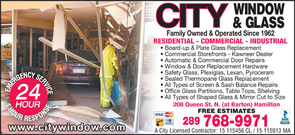 City Window & Glass (905-525-7470) - Display Ad - Commercial Storefronts - Kawneer Dealer Family Owned & Operated Since 1962 RESIDENTIAL - COMMERCIAL - INDUSTRIAL Board-up & Plate Glass Replacement Automatic & Commercial Door Repairs Window & Door Replacement Hardware Safety Glass, Plexiglas, Lexan, Pyroceram Sealed Thermopane Glass Replacement All Types of Screen & Sash Balance Repairs Office Glass Partitions, Table Tops, Shelving All Types of Shaped Glass & Mirror Cut to Size 208 Queen St. N. (at Barton) Hamilton FREE ESTIMATES 289 768-9971 www.citywindow.com A City Licensed Contractor: 15 115456 CL / 15 115913 MA