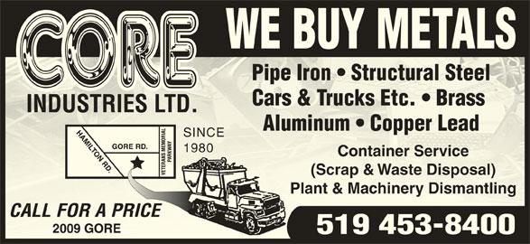 Core Industries Ltd (519-453-8400) - Display Ad - WE BUY METALS Pipe Iron   Structural SteelPipe Iron   Structural Steel Cars & Trucks Etc.   Brass Cars & Trucks Etc.   Brass INDUSTRIES LTD.INDUSTRIES LTD. Aluminum   Copper LeadAluminum   Copper Lead SINCESINCE 19801980 Container ServiceContainer Service (Scrap & Waste Disposal)(Scrap & Waste Disposal) Plant & Machinery DismantlingPlant & Machinery Dismantling CALL FOR A PRICECALL FOR A PRI 2009 GORE9 GORE 519 453-8400