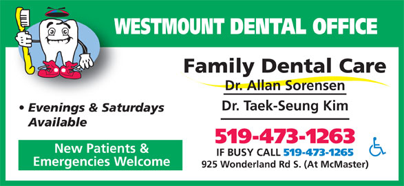 Westmount Dental Office (519-473-1263) - Display Ad - WESTMOUNT DENTAL OFFICEW Family Dental Care Dr. Allan Sorensen Dr. Taek-Seung Kim Evenings & Saturdays Available 519-473-1263 New Patients & IF BUSY CALL 519-473-1265 Emergencies Welcome 925 Wonderland Rd S. (At McMaster)