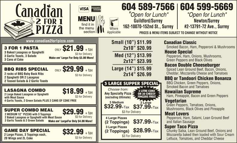 "Canadian 2 for 1 Pizza (604-589-7566) - Display Ad - 604 589-7566604 599-5669 ""Open for Lunch"" Guildford/Surrey Newton/Surrey 162-10070-152nd St., Surrey #2-13791-72 Ave., Surrey Where Applicable PRICES & MENU ITEMS SUBJECT TO CHANGE WITHOUT NOTICE www.canadian2for1pizza.com Small (10 ) $11.99 Canadian Classic Smoked Bacon, Ham, Pepperoni & Mushrooms 3 FOR 1 PASTA 2x10  $20.99 ONLY $21.99 + tax 3 Baked Lasagnas or Spaghetti House Special $3 for Delivery 3 Garlic Toasts, 3 Salads Med (12 ) $13.99 Pepperoni, Ham, Onions, Mushrooms, Make em  Large For Only $3.00 More! 3 Cans of Coke Green Peppers and Black Olives 2x12  $23.99 Bacon Double Cheeseburger Large (14 ) $15.99 Spiced Lean Ground Beef, Bacon, Onions, BBQ RIBS SPECIAL ONLY $29.99 + tax Cheddar, Mozzarella Cheese and Tomatoes 2 racks of BBQ Baby Back Ribs 2x14  $26.99 $3 for Delivery 2 Spaghetti OR 2 Lasagnas BBQ or Tandoori Chicken Bonanza 2 Tossed Salads & 2 Garlic Toasts $32.99 +Tax $37.99 +Tax Mushrooms, Black Olives and Pineapple SUPER COMBO MEAL $3 For Delivery $29.99 + tax 2 MEDIUM 12  PIZZAS with 3 Toppings Meat Lovers $3 for Delivery 2 Baked Lasagnas or Spaghetti with Meat Sauce 4 Large Pizzas Pepperoni, Ham, Salami, Lean Ground Beef 2 Garlic Toasts & 2 Green Salads Make em  LargeFor Only $4.00 More! and Italian Sausage (2 Toppings) $37.99 +Tax 3 Large Pizzas Super Taco Pizza GAME DAY SPECIAL Chunky Salsa, Lean Ground Beef, Onions and $28.99 +Tax (2 Toppings) $32.99 + tax 2 Large Pizzas, 3 Toppings each, Mozzarella baked then loaded with Sour Cream $3 For Delivery $3 for Delivery 20 Wings and 2L Coke Lettuce, Tomatoes, and Cheddar Cheese BBQ Chicken, Green Peppers, Onions, 3 LARGE SUPPER SPECIAL Smoked Bacon and Tomatoes Choose from: LASAGNA COMBO 2 LITRE COKE Hawaiian Supreme $18.99 + tax Any Specialty Pizza OR 20 CHEESY 2 Large Baked Lasagnas or Spaghetti Ham, Pineapple, Bacon and Green Peppers $3 for Delivery FINGERS FREE! (excluding Ultimate) with Meat Sauce 4 Garlic Toasts, 2 Green Salads PLUS 2 CANS OF COKE FREE Vegetarian 3 Medium 3 Large Green Peppers, Tomatoes, Onions,"