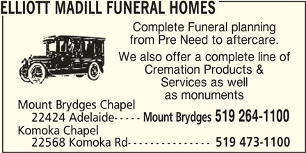 Elliott Madill Funeral Homes (519-264-1100) - Display Ad - ELLIOTT MADILL FUNERAL HOMES Complete Funeral planning from Pre Need to aftercare. We also offer a complete line of Cremation Products & Services as well as monuments Mount Brydges Chapel Mount Brydges 519 264-1100 22424 Adelaide----- Komoka Chapel 22568 Komoka Rd--------------- 519 473-1100