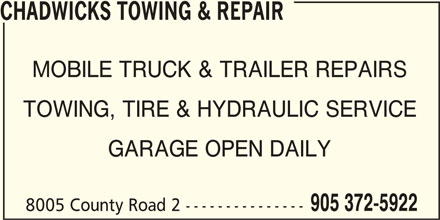 Chadwicks Towing & Repair (905-372-5922) - Display Ad - 905 372-5922 8005 County Road 2 --------------- CHADWICKS TOWING & REPAIR MOBILE TRUCK & TRAILER REPAIRS TOWING, TIRE & HYDRAULIC SERVICE GARAGE OPEN DAILY