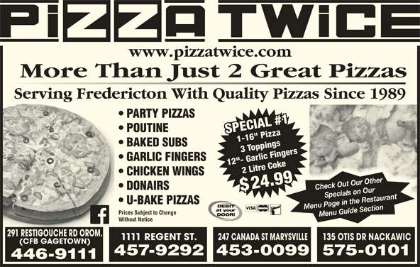 "Pizza Twice (506-446-9111) - Annonce illustrée======= - More Than Just 2 Great Pizzas www.pizzatwice.com Serving Fredericton With Quality Pizzas Since 1989g PARTY PIZZAS BAKED SUBS GARLIC FINGERS 12""- Garlic Fingers 2 Litre Coke$2 Litre Coke CHICKEN WINGS 24.99 Check Out Our Other DONAIRS $$ U-BAKE PIZZAS Menu Page in the Restaurant Prices Subject to Change Without Notice 291 RESTIGOUCHE RD OROM. 1111 REGENT ST. 247 CANADA ST MARYSVILLE135 OTIS DR NACKAWIC (CFB GAGETOWN) 457-9292453-0099575-0101 446-9111 POUTINE SPECIAL #11-16"" PizzaSPECIAL #1 1-16"" Pizza"