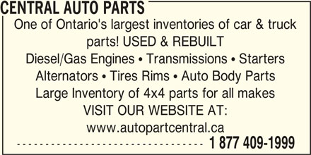 Auto Part Central (705-474-7130) - Display Ad - CENTRAL AUTO PARTS One of Ontario's largest inventories of car & truck parts! USED & REBUILT Diesel/Gas Engines  Transmissions  Starters Alternators  Tires Rims  Auto Body Parts Large Inventory of 4x4 parts for all makes VISIT OUR WEBSITE AT: www.autopartcentral.ca --------------------------------- 1 877 409-1999 CENTRAL AUTO PARTS One of Ontario's largest inventories of car & truck parts! USED & REBUILT Diesel/Gas Engines  Transmissions  Starters Alternators  Tires Rims  Auto Body Parts Large Inventory of 4x4 parts for all makes VISIT OUR WEBSITE AT: www.autopartcentral.ca --------------------------------- 1 877 409-1999