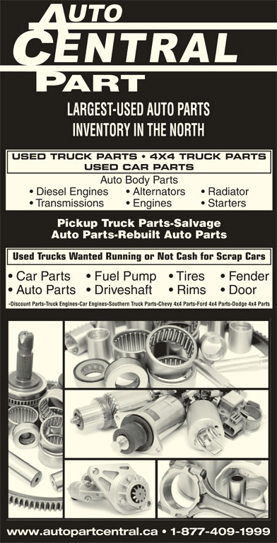 Auto Part Central (705-474-7130) - Display Ad - Rims  Driveshaft Door Discount Parts LARGEST-USED AUTO PARTS INVENTORY IN THE NORTH Alternators Radiator Transmissions Engines Starters Pickup Truck Parts-Salvage Auto Parts-Rebuilt Auto Parts Used Trucks Wanted Running or Not Cash for Scrap Cars Car Parts Tires  Fuel Pump Fender Auto Parts Car Engines Southern Truck Parts Chevy 4x4 Parts Truck Engines Ford 4x4 Parts Dodge 4x4 Parts www.autopartcentral.ca   1-877-409-1999 USED CAR PARTS USED TRUCK PARTS   4X4 TRUCK PARTS Auto Body Parts Diesel Engines
