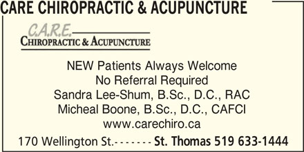 Care Chiropractic & Acupuncture (519-633-1444) - Display Ad - CARE CHIROPRACTIC & ACUPUNCTURE NEW Patients Always Welcome No Referral Required Sandra Lee-Shum, B.Sc., D.C., RAC Micheal Boone, B.Sc., D.C., CAFCI www.carechiro.ca 170 Wellington St.------- St. Thomas 519 633-1444