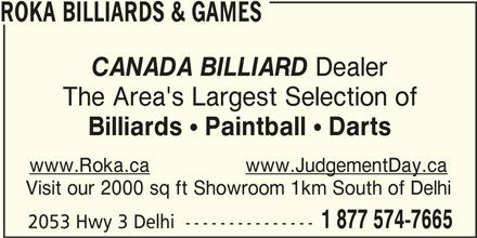Roka Billiard and Games (519-842-8585) - Display Ad - Dealer CANADA BILLIARD ROKA BILLIARDS & GAMES The Area's Largest Selection of Billiards ! Paintball ! Darts www.Roka.cawww.JudgementDay.ca 1 877 574-7665 2053 Hwy 3 Delhi  --------------- Visit our 2000 sq ft Showroom 1km South of Delhi