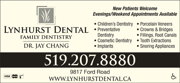 Lynhurst Dental (519-207-8880) - Display Ad - New Patients Welcome Evenings/Weekend Appointments Available Children s Dentistry  Porcelain Veneers Preventative Crowns & Bridges Dentistry Fillings, Root Canals Cosmetic Dentistry Tooth Extractions Dr. Jay Chang Implants Snoring Appliances 519.207.8880 9817 Ford Road www.lynhurstdental.ca