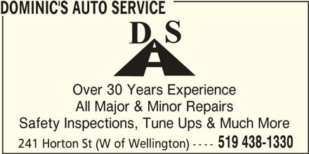 Dominic's Auto Service (519-438-1330) - Display Ad - DOMINIC'S AUTO SERVICE Over 30 Years Experience All Major & Minor Repairs Safety Inspections, Tune Ups & Much More 519 438-1330 241 Horton St (W of Wellington) ----
