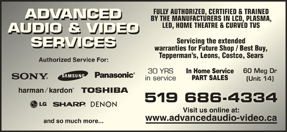 Advanced Audio & Video Services (519-686-4334) - Display Ad - FULLY AUTHORIZED, CERTIFIED & TRAINEDFULLY AUTHORIZED, CERTIFIED & TRAINED BY THE MANUFACTURERS IN LCD, PLASMA,THE MANUFACTURERS IN LCD, PLASMA, LED, HOME THEATRE & CURVED TVSLED, HOME THEATRE & CURVED TVS Servicing the extendedServicing the extended warranties for Future Shop / Best Buy,warranties for Future Shop / Best Buy, Tepperman s, Leons, Costco, SearsTepperman s, Leons, Costco, Sears 60 Meg Dr60 Meg Dr 30 YRS in servicein service (Unit 14)(Unit 14)