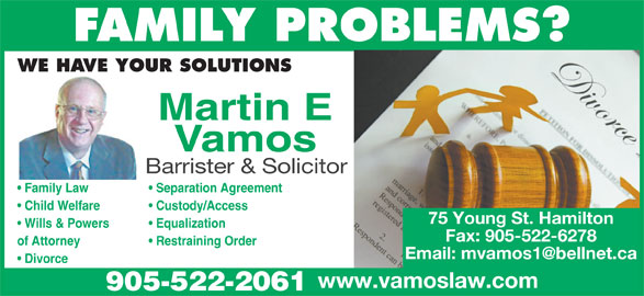 Vamos Martin (905-522-2061) - Display Ad - FAMILY PROBLEMS? WE HAVE YOUR SOLUTIONS Martin E Vamos Barrister & Solicitor Separation Agreement  Family Law Custody/Access  Child Welfare 75 Young St. Hamilton Equalization  Wills & Powers Fax: 905-522-6278 Restraining Orderof Attorney Divorce www.vamoslaw.com 905-522-2061