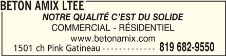 Béton Amix Ltée (819-682-9550) - Annonce illustrée======= - BETON AMIX LTEEBETON AMIX LTEE BETON AMIX LTEE NOTRE QUALITÉ C EST DU SOLIDE COMMERCIAL - RÉSIDENTIEL www.betonamix.com 819 682-9550 1501 ch Pink Gatineau -------------