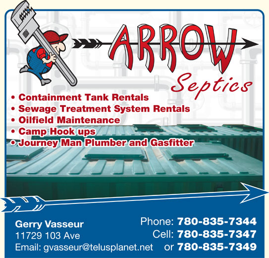 Arrow Plumbing & Heating (780-835-2234) - Display Ad - Sewage Treatment System Rentals Oilfield Maintenance Camp Hook ups Journey Man Plumber and Gasfitter Phone: 780-835-7344 Gerry Vasseur Cell: 780-835-7347 11729 103 Ave or 780-835-7349 Containment Tank Rentals Septics