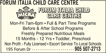 Forum Italia Child Care Centre (905-507-2713) - Display Ad - FORUM ITALIA CHILD CARE CENTRE Mon-Fri 7am-6pm  Full & Part Time Programs Before & After School Programs Freshly Prepared Nutritious Meals 15 Months - 12 Yrs  Toddler, Preschool Non Profit - Fully Licensed  Escort Service To Local Schools 195 Forum Dr ---------------------- 905 507-2713
