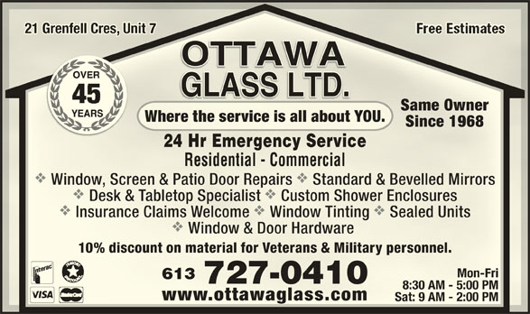 Ottawa Glass Ltd (613-727-0410) - Display Ad - 21 Grenfell Cres, Unit 721 Grenfell Cres, Unit 7 Same OwnerSame Owner Where the service is all about YOU.Where the service is all about YOU. Since 1968Since 1968 24 Hr Emergency Service24 Hr Emergency Service Residential - CommercialResidential - Commercial vv Window, Screen & Patio Door Repairs Standard & Bevelled MirrorsWindow, Screen & Patio Door Repairs Standard & Bevelled Mirrors vv Desk & Tabletop Specialist Custom Shower EnclosuresDesk & Tabletop Specialist Custom Shower Enclosures vvv Insurance Claims Welcome Window Tinting Sealed UnitsInsurance Claims Welcome Window Tinting Sealed Units Window & Door Hardware Window & Door Hardware 10% discount on material for Veterans & Military personnel.10% discount on material for Veterans & Military personnel. Mon-FriMon-Fri 613613 727-0410727-0410 8:30 AM - 5:00 PM8:30 AM - 5:00 PM www.ottawaglass.comwww.ottawaglass.com Sat: 9 AM - 2:00 PMSat: 9 AM - 2:00 PM