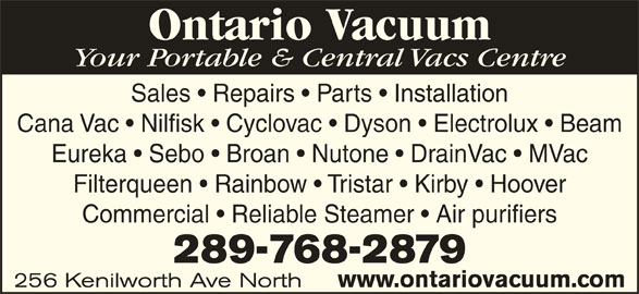 Ontario Vacuum (905-548-8484) - Display Ad - Ontario Vacuum Your Portable & Central Vacs Centre Sales   Repairs   Parts   Installation Cana Vac   Nilfisk   Cyclovac   Dyson   Electrolux   Beam Eureka   Sebo   Broan   Nutone   DrainVac   MVac Filterqueen   Rainbow   Tristar   Kirby   Hoover Commercial   Reliable Steamer   Air purifiers 289-768-2879 256 Kenilworth Ave North www.ontariovacuum.com