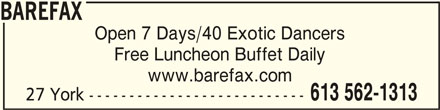 Barefax (613-562-1313) - Display Ad - Free Luncheon Buffet Daily www.barefax.com 613 562-1313 27 York --------------------------- BAREFAXBAREFAX Open 7 Days/40 Exotic Dancers