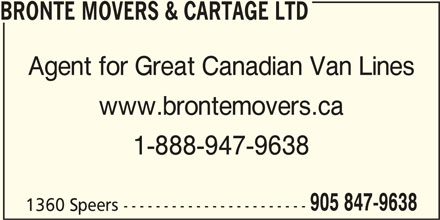 Bronte Movers & Cartage Ltd (905-847-9638) - Display Ad - Agent for Great Canadian Van Lines www.brontemovers.ca 1-888-947-9638 905 847-9638 1360 Speers ----------------------- BRONTE MOVERS & CARTAGE LTD