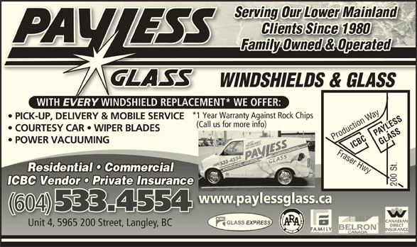 Payless Glass Ltd (604-533-4554) - Display Ad - EVERY WINDSHIELD *1 Year Warranty Against Rock Chips PICK-UP, DELIVERY & MOBILE SERVICE (Call us for more info) COURTESY CAR   WIPER BLADES PAYLESS Production Way POWER VACUUMING ICBC Fraser Hwy Production WayFraser Hwy ICBC Vendor   Private InsurancenceICBC Vendor   Private Insura www.paylessglass.cawww.paylessglass.ca (604) 533.4554 (604)533.4554 Unit 4, 5965 200 Street, Langley, BCUnit 4, 5965 200 Street, Langley, BC Family Owned & Operateddperate & Oedly OwnFami WINDSHIELDS & GLASSWINDSHIELDS&GLASS WINDSHIELDS & GLASSWINDSHIELDS & GLASS WITH EVERY WINDSHIELD REPLACEMENT* WE OFFER:H