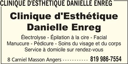 Clinique d'Esthétique Danielle Enreg (819-986-7554) - Annonce illustrée======= - CLINIQUE D'ESTHETIQUE DANIELLE ENREG Électrolyse - Épilation à la cire - Facial Manucure - Pédicure - Soins du visage et du corps Service à domicile sur rendez-vous 819 986-7554 8 Carniel Masson Angers -----------