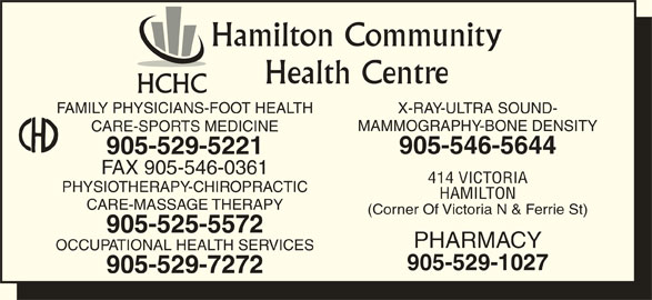 Hamilton Community Health Centre (905-529-5221) - Display Ad - 905-525-5572 PHARMACY OCCUPATIONAL HEALTH SERVICES 905-529-1027 905-529-7272 Hamilton Community Health Centre HCHC FAMILY PHYSICIANS-FOOT HEALTH X-RAY-ULTRA SOUND- MAMMOGRAPHY-BONE DENSITY CARE-SPORTS MEDICINE 905-546-5644 905-529-5221 FAX 905-546-0361 414 VICTORIA PHYSIOTHERAPY-CHIROPRACTIC HAMILTON CARE-MASSAGE THERAPY (Corner Of Victoria N & Ferrie St)