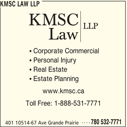 KMSC Law LLP (780-532-7771) - Display Ad - KMSC LAW LLP  Corporate Commercial  Personal Injury  Real Estate  Estate Planning www.kmsc.ca Toll Free: 1-888-531-7771 ---- 780 532-7771 401 10514-67 Ave Grande Prairie