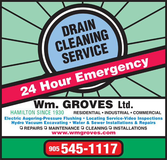 Groves Wm Ltd (905-545-1117) - Display Ad - 24 Hour Emergency Wm. GROVES Ltd. RESIDENTIAL   INDUSTRIAL   COMMERCIAL HAMILTON SINCE 1930 Electric Augering-Pressure Flushing   Locating Service-Video Inspections Hydro Vacuum Excavating   Water & Sewer Installations & Repairs REPAIRS     MAINTENANCE     CLEANING     INSTALLATIONS www.wmgroves.com 905 545-1117