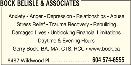 Bock Belisle & Associates (604-574-6555) - Display Ad - BOCK BELISLE & ASSOCIATES Anxiety  Anger  Depression  Relationships  Abuse Stress Relief  Trauma Recovery  Rebuilding Damaged Lives  Unblocking Financial Limitations Daytime & Evening Hours Gerry Bock, BA, MA, CTS, RCC  www.bock.ca 604 574-6555 8487 Wildwood Pl ----------------
