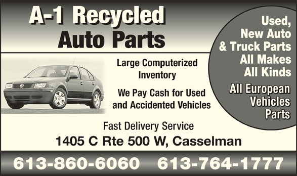 A-1 Recycled Auto Parts (613-764-1777) - Display Ad - Auto Parts & Truck Parts All Makes Large Computerized All Kinds Inventory All European We Pay Cash for Used Vehicles and Accidented Vehicles Fast Delivery Service 1405 C Rte 500 W, Casselman 613-860-6060   613-764-1777613-860-6060   613-764-1777 A-1 Recycled Used, New Auto